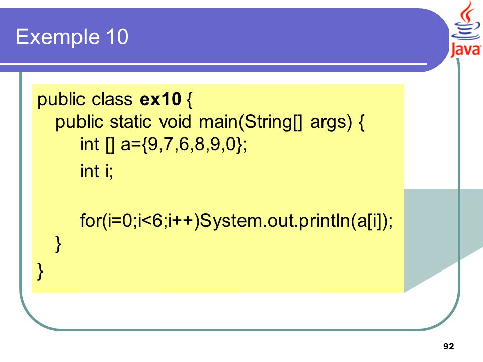 Exemple 10 public class ex10 { public static void main(String[] args) { int [] a={9,7,6,8,9,0}; int i;